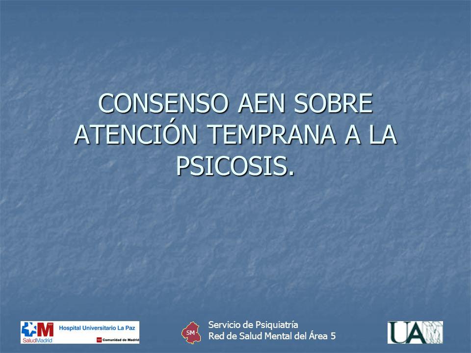 CONSENSO AEN SOBRE ATENCIÓN TEMPRANA A LA PSICOSIS. Servicio de Psiquiatría Red de Salud Mental del Área 5 SM