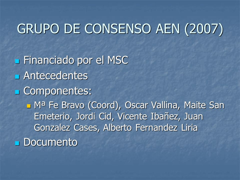 GRUPO DE CONSENSO AEN (2007) Financiado por el MSC Financiado por el MSC Antecedentes Antecedentes Componentes: Componentes: Mª Fe Bravo (Coord), Osca