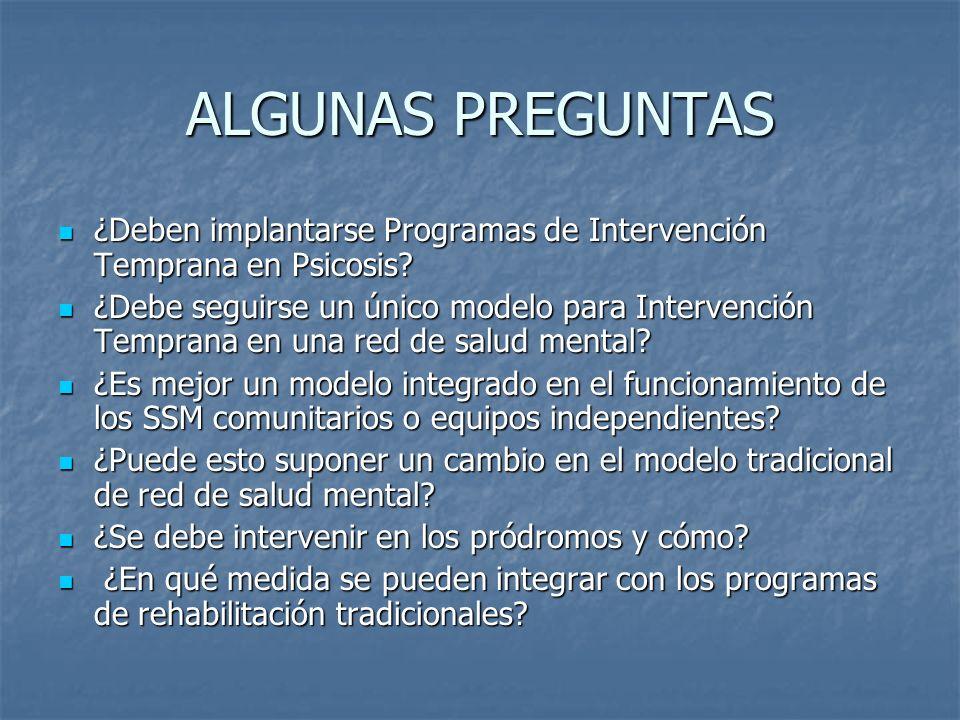 ALGUNAS PREGUNTAS ¿Deben implantarse Programas de Intervención Temprana en Psicosis? ¿Deben implantarse Programas de Intervención Temprana en Psicosis