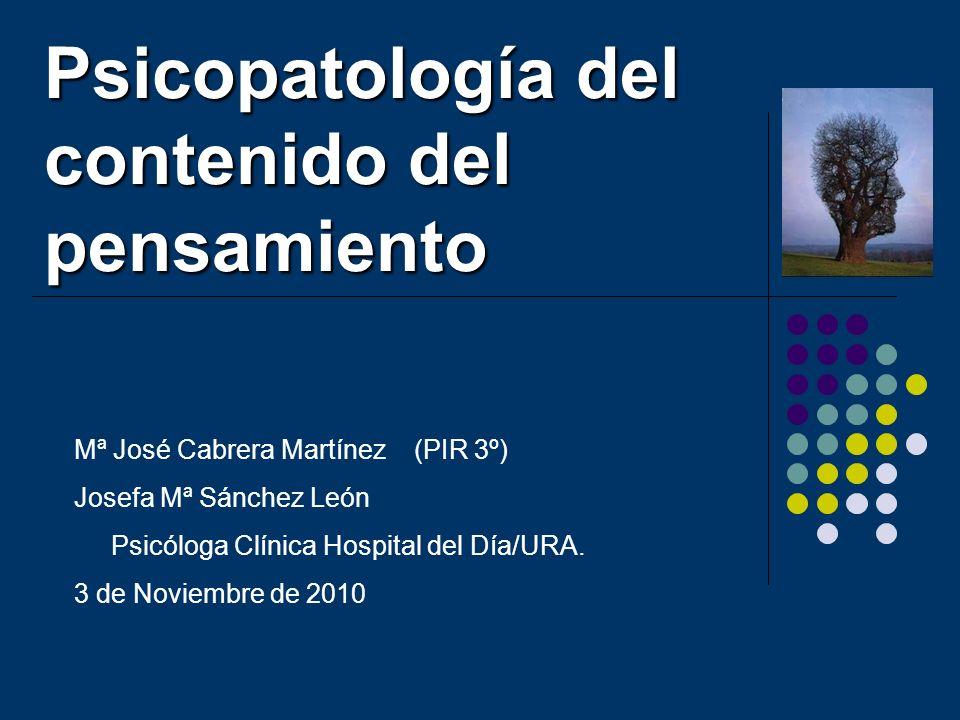 Psicopatología del contenido del pensamiento Mª José Cabrera Martínez (PIR 3º) Josefa Mª Sánchez León Psicóloga Clínica Hospital del Día/URA. 3 de Nov