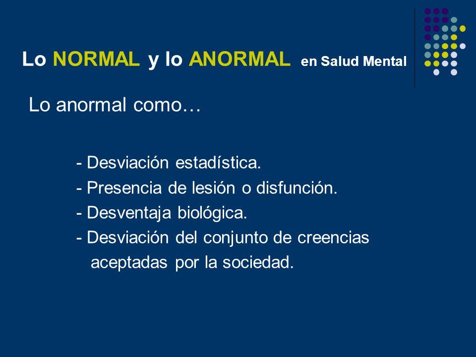 Lo NORMAL y lo ANORMAL en Salud Mental Lo anormal como… - Desviación estadística. - Presencia de lesión o disfunción. - Desventaja biológica. - Desvia