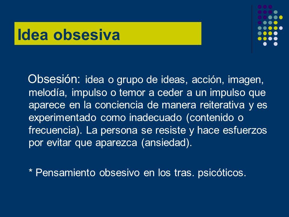 Idea obsesiva Obsesión: idea o grupo de ideas, acción, imagen, melodía, impulso o temor a ceder a un impulso que aparece en la conciencia de manera re