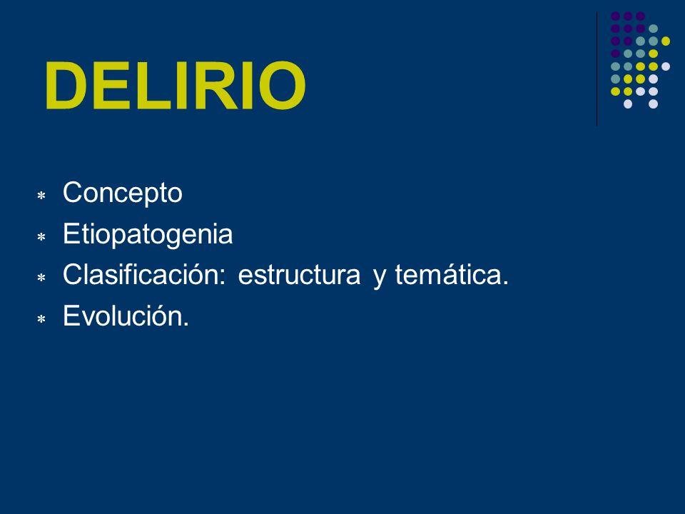 DELIRIO Concepto Etiopatogenia Clasificación: estructura y temática. Evolución.