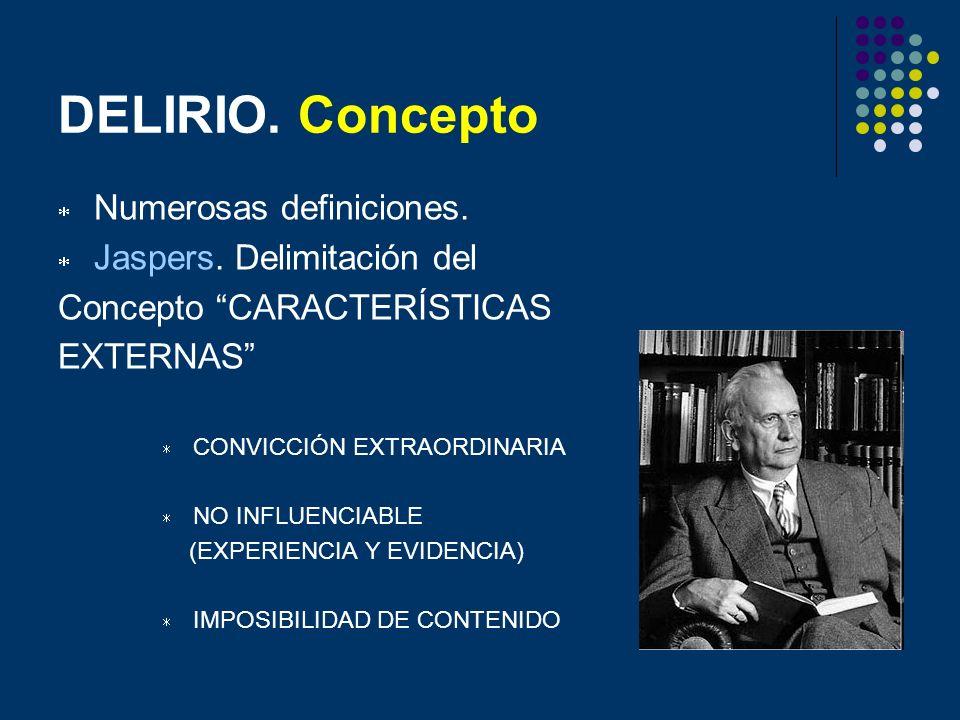 DELIRIO. Concepto Numerosas definiciones. Jaspers. Delimitación del Concepto CARACTERÍSTICAS EXTERNAS CONVICCIÓN EXTRAORDINARIA NO INFLUENCIABLE (EXPE