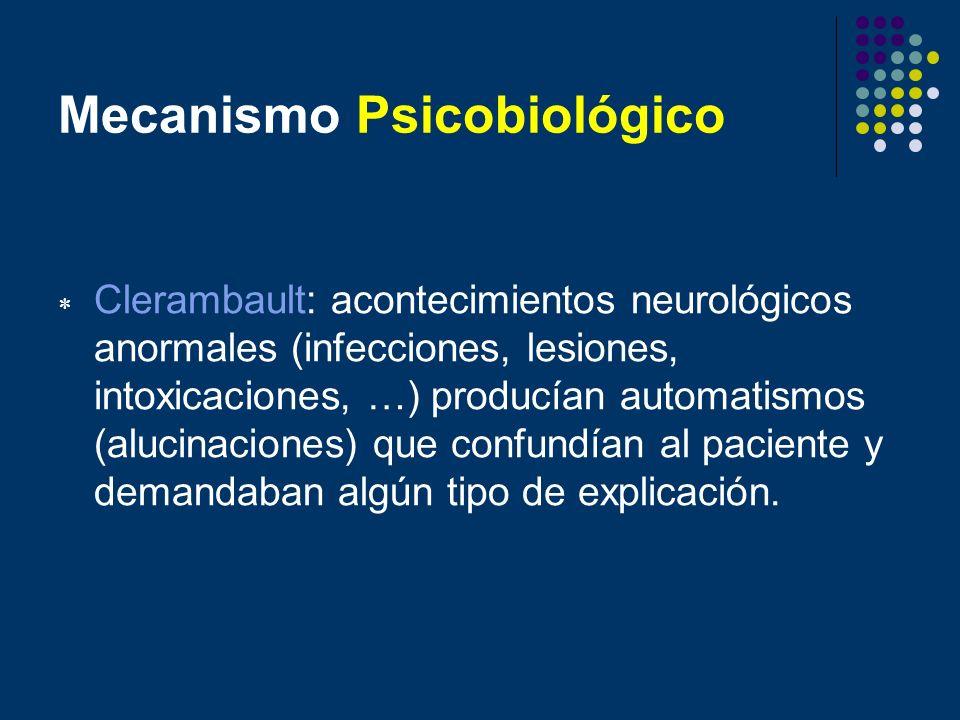 Mecanismo Psicobiológico Clerambault: acontecimientos neurológicos anormales (infecciones, lesiones, intoxicaciones, …) producían automatismos (alucin