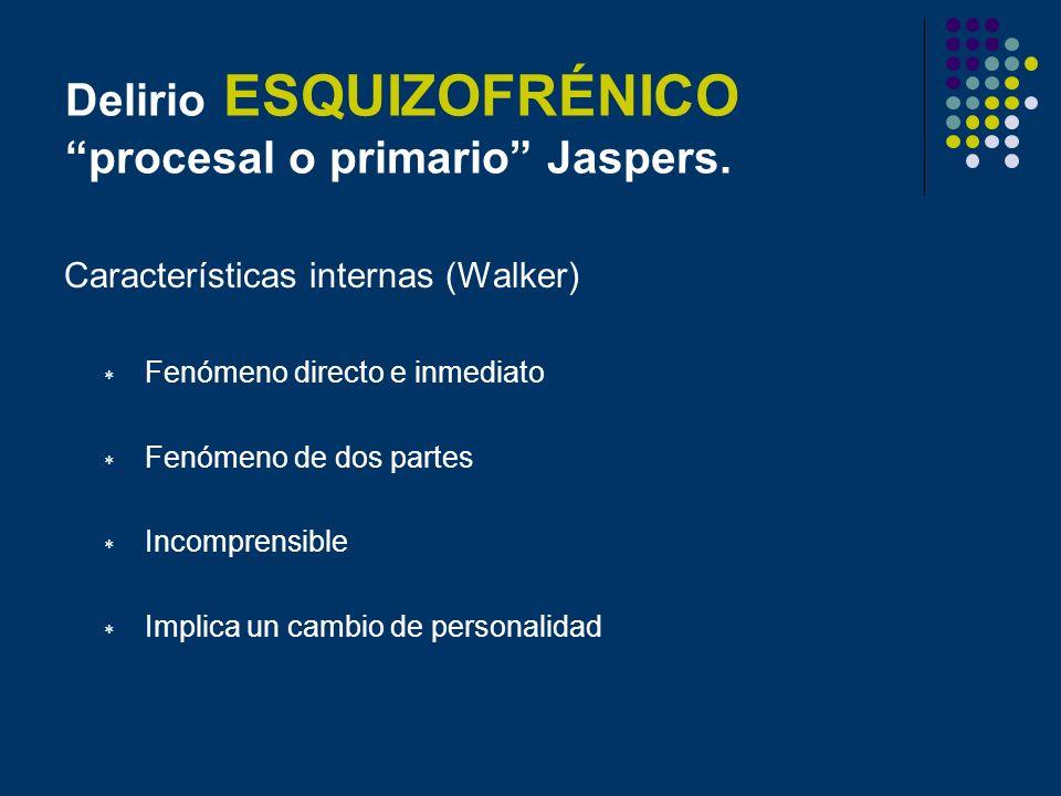 Delirio ESQUIZOFRÉNICO procesal o primario Jaspers. Características internas (Walker) Fenómeno directo e inmediato Fenómeno de dos partes Incomprensib