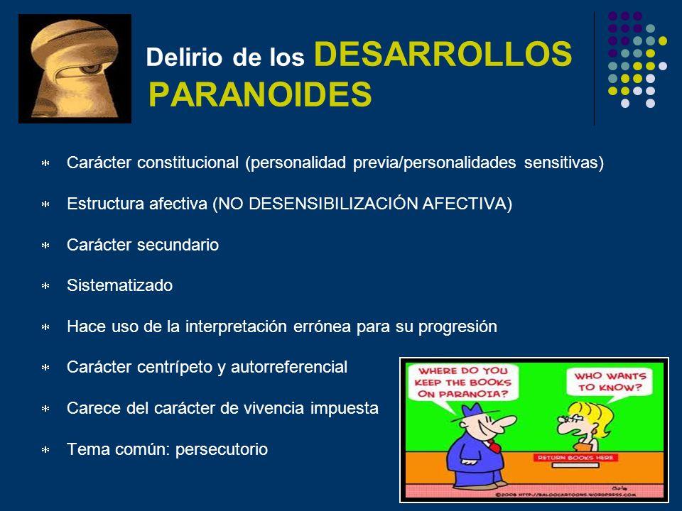 Delirio de los DESARROLLOS PARANOIDES Carácter constitucional (personalidad previa/personalidades sensitivas) Estructura afectiva (NO DESENSIBILIZACIÓ