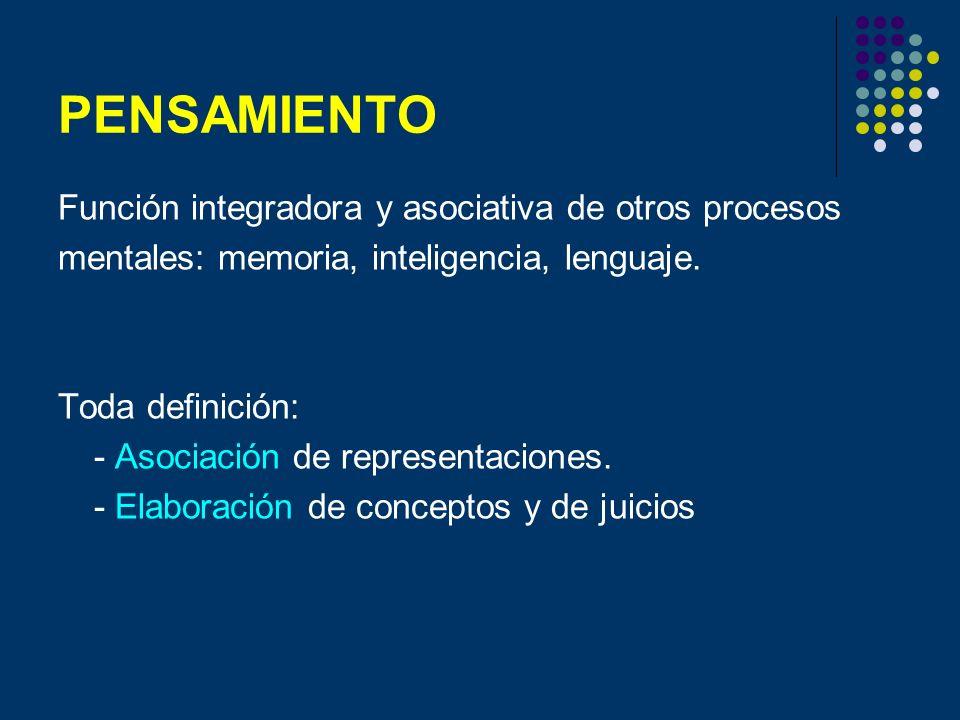 PENSAMIENTO Función integradora y asociativa de otros procesos mentales: memoria, inteligencia, lenguaje. Toda definición: - Asociación de representac