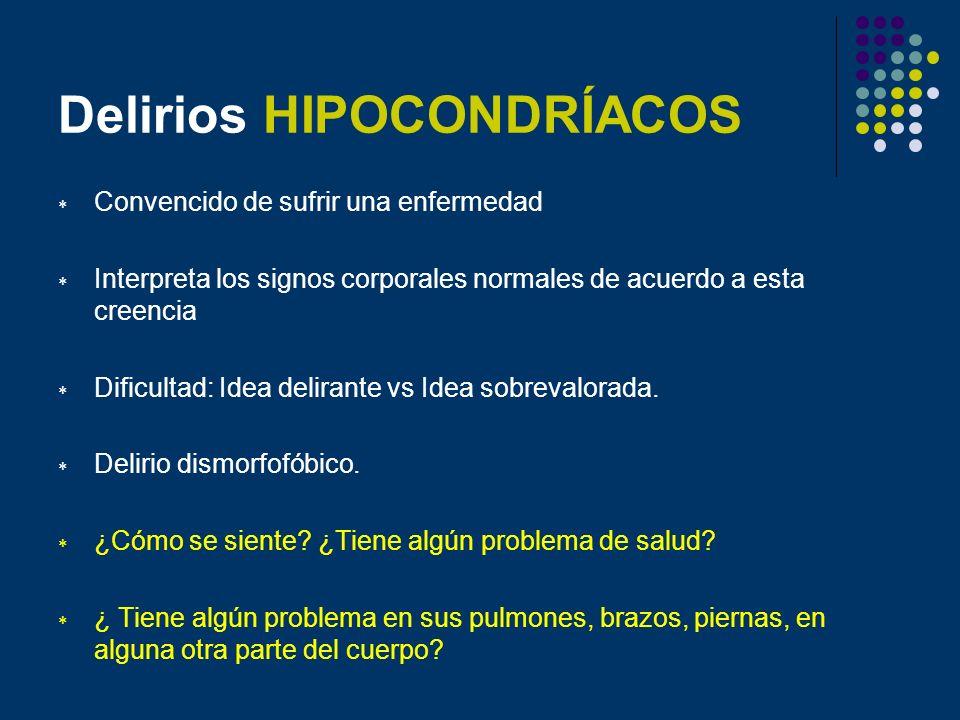 Delirios HIPOCONDRÍACOS Convencido de sufrir una enfermedad Interpreta los signos corporales normales de acuerdo a esta creencia Dificultad: Idea deli