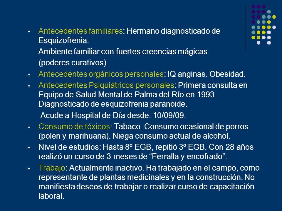 Antecedentes familiares: Hermano diagnosticado de Esquizofrenia. Ambiente familiar con fuertes creencias mágicas (poderes curativos). Antecedentes org
