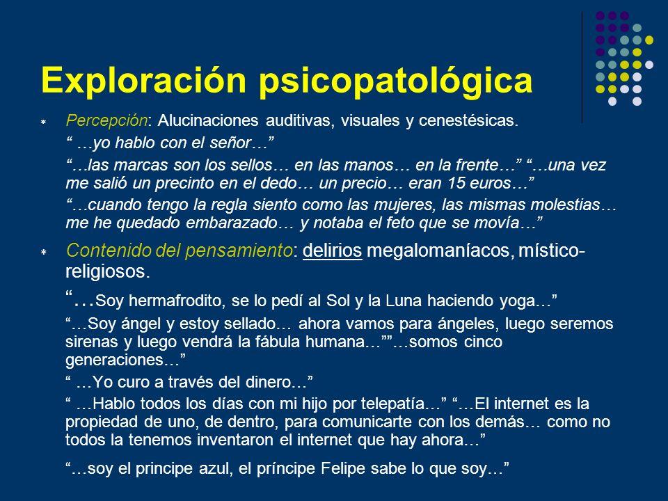 Exploración psicopatológica Percepción: Alucinaciones auditivas, visuales y cenestésicas. …yo hablo con el señor… …las marcas son los sellos… en las m