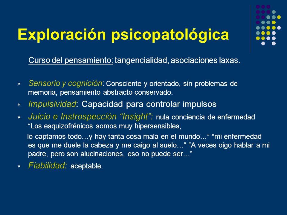 Exploración psicopatológica Curso del pensamiento: tangencialidad, asociaciones laxas. Sensorio y cognición: Consciente y orientado, sin problemas de