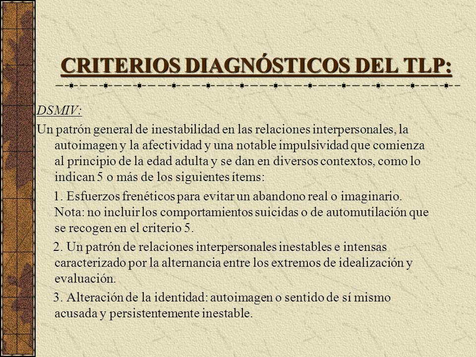 CRITERIOS DIAGNÓSTICOS DEL TLP: DSMIV: Un patrón general de inestabilidad en las relaciones interpersonales, la autoimagen y la afectividad y una nota
