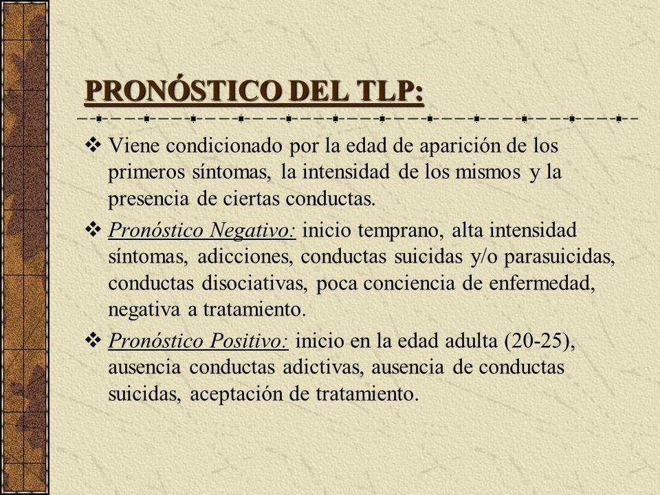 PRONÓSTICO DEL TLP: Viene condicionado por la edad de aparición de los primeros síntomas, la intensidad de los mismos y la presencia de ciertas conduc
