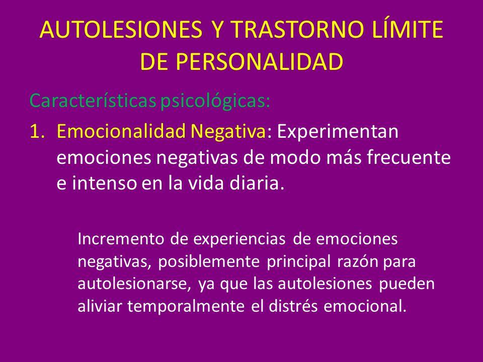 AUTOLESIONES Y TRASTORNO LÍMITE DE PERSONALIDAD Características psicológicas: 1.Emocionalidad Negativa: Experimentan emociones negativas de modo más f
