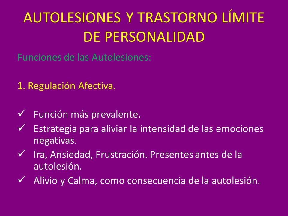 AUTOLESIONES Y TRASTORNO LÍMITE DE PERSONALIDAD Funciones de las Autolesiones: 1. Regulación Afectiva. Función más prevalente. Estrategia para aliviar