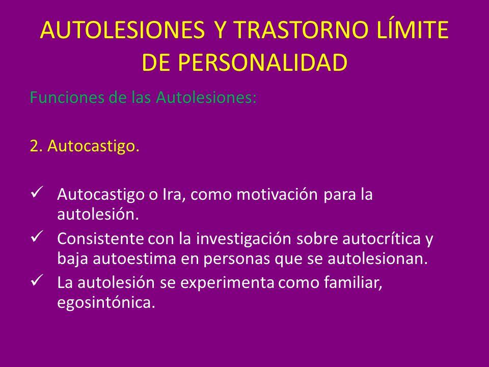AUTOLESIONES Y TRASTORNO LÍMITE DE PERSONALIDAD Funciones de las Autolesiones: 2. Autocastigo. Autocastigo o Ira, como motivación para la autolesión.