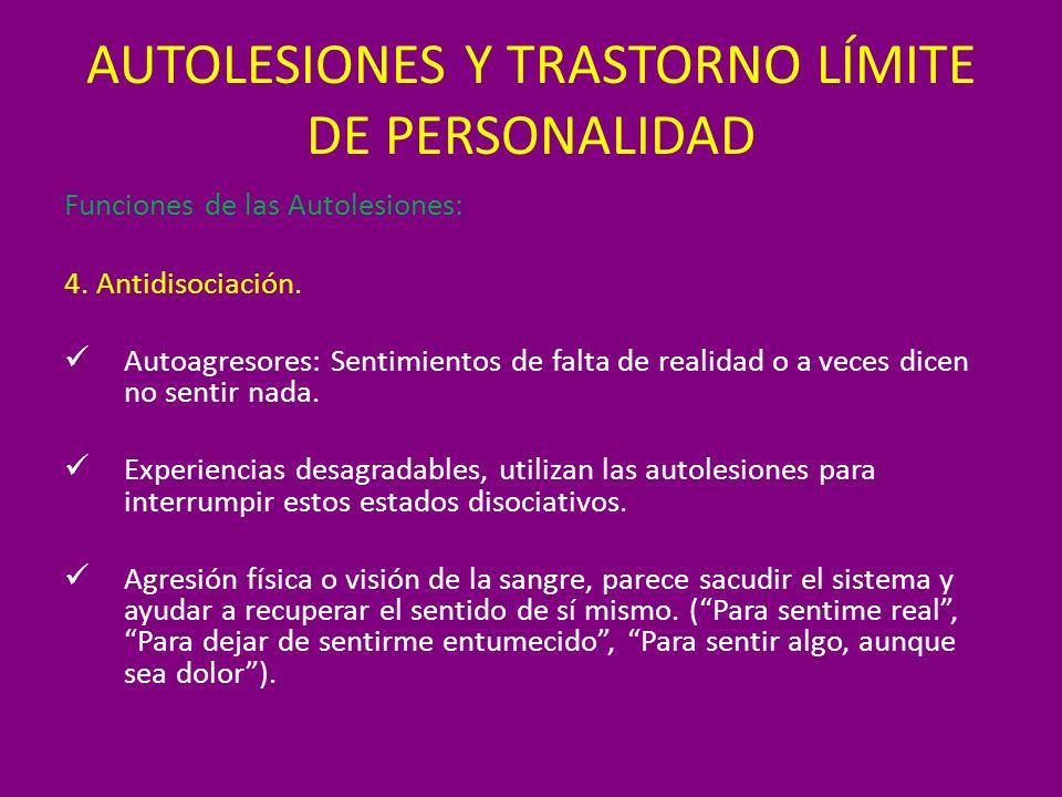 AUTOLESIONES Y TRASTORNO LÍMITE DE PERSONALIDAD Funciones de las Autolesiones: 4. Antidisociación. Autoagresores: Sentimientos de falta de realidad o
