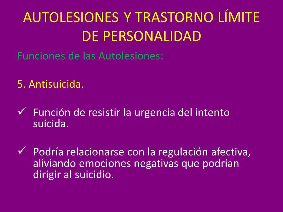 AUTOLESIONES Y TRASTORNO LÍMITE DE PERSONALIDAD Funciones de las Autolesiones: 5. Antisuicida. Función de resistir la urgencia del intento suicida. Po
