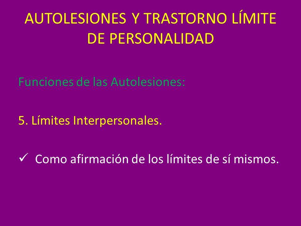 AUTOLESIONES Y TRASTORNO LÍMITE DE PERSONALIDAD Funciones de las Autolesiones: 5. Límites Interpersonales. Como afirmación de los límites de sí mismos