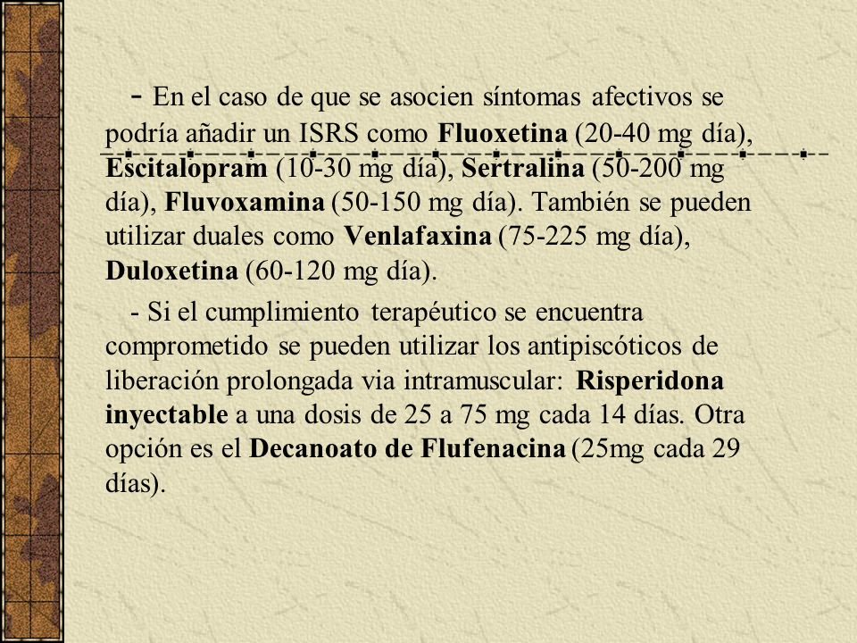- En el caso de que se asocien síntomas afectivos se podría añadir un ISRS como Fluoxetina (20-40 mg día), Escitalopram (10-30 mg día), Sertralina (50
