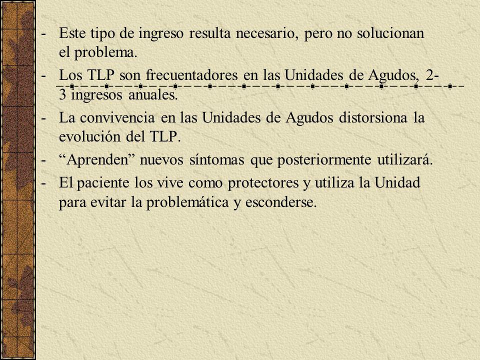 -Este tipo de ingreso resulta necesario, pero no solucionan el problema. -Los TLP son frecuentadores en las Unidades de Agudos, 2- 3 ingresos anuales.