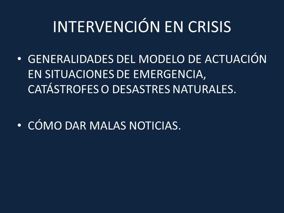 INTERVENCIÓN EN CRISIS GENERALIDADES DEL MODELO DE ACTUACIÓN EN SITUACIONES DE EMERGENCIA, CATÁSTROFES O DESASTRES NATURALES. CÓMO DAR MALAS NOTICIAS.