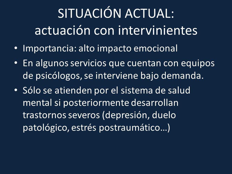 SITUACIÓN ACTUAL: actuación con intervinientes Importancia: alto impacto emocional En algunos servicios que cuentan con equipos de psicólogos, se inte