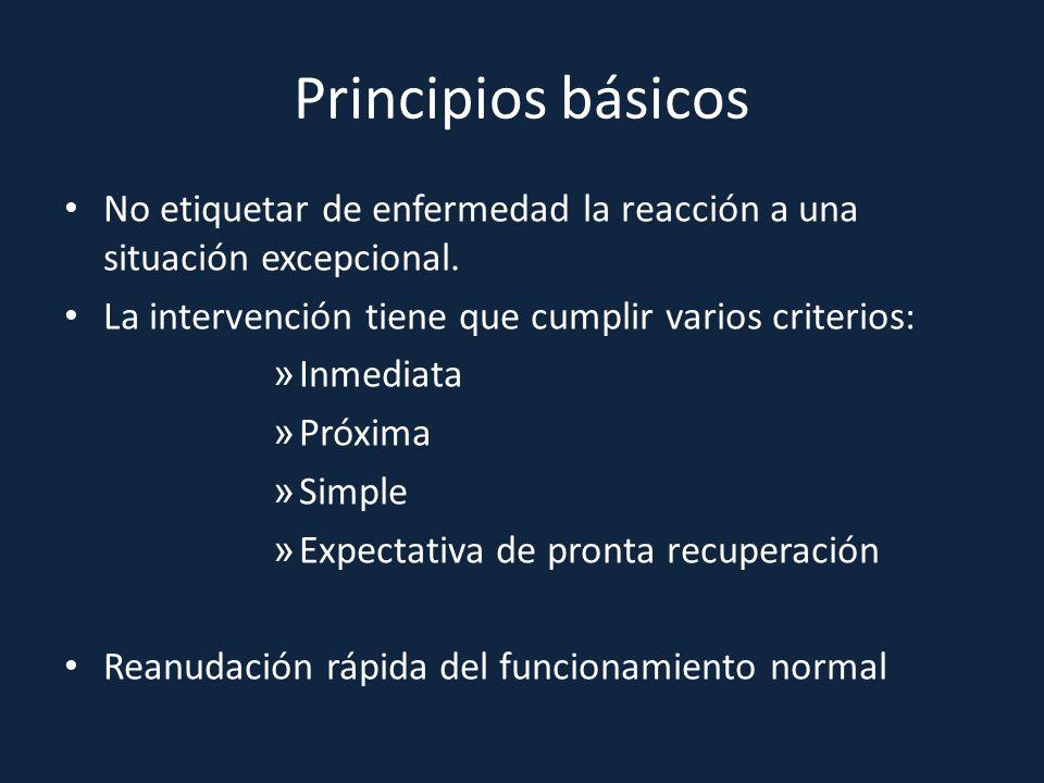 Principios básicos No etiquetar de enfermedad la reacción a una situación excepcional. La intervención tiene que cumplir varios criterios: » Inmediata