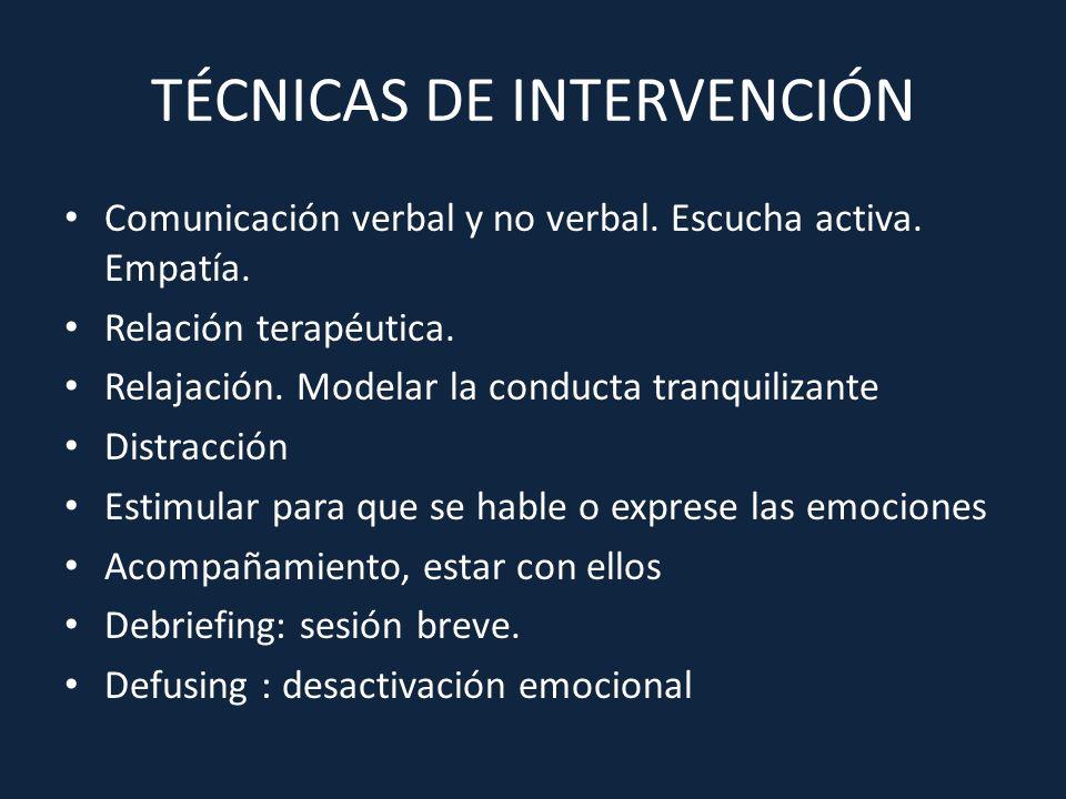 TÉCNICAS DE INTERVENCIÓN Comunicación verbal y no verbal. Escucha activa. Empatía. Relación terapéutica. Relajación. Modelar la conducta tranquilizant