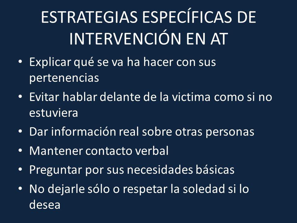 ESTRATEGIAS ESPECÍFICAS DE INTERVENCIÓN EN AT Explicar qué se va ha hacer con sus pertenencias Evitar hablar delante de la victima como si no estuvier