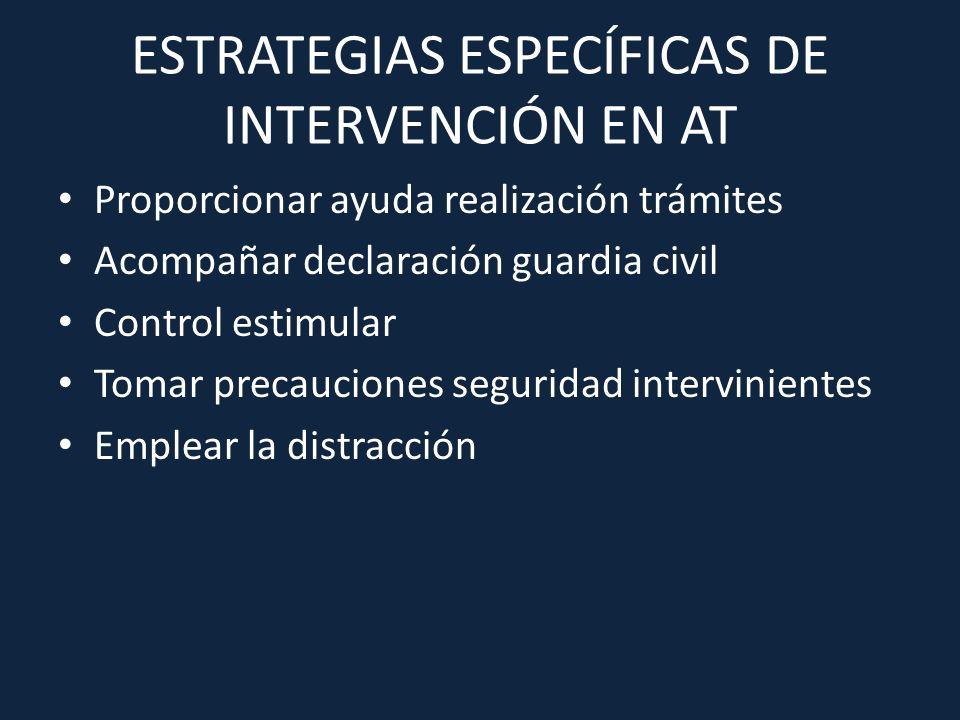 ESTRATEGIAS ESPECÍFICAS DE INTERVENCIÓN EN AT Proporcionar ayuda realización trámites Acompañar declaración guardia civil Control estimular Tomar prec