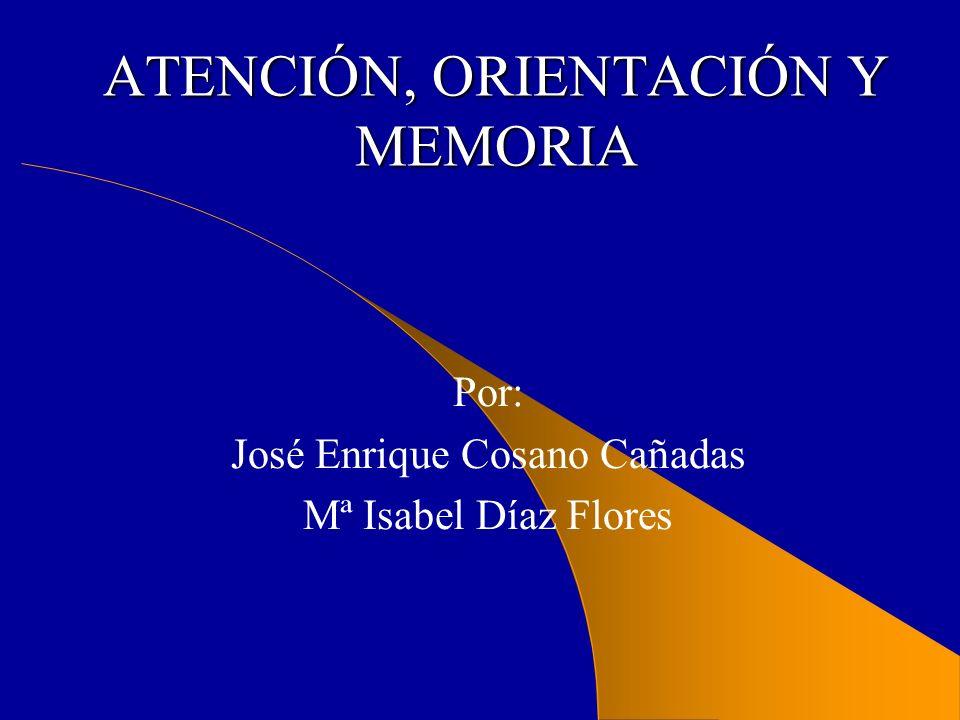 ATENCIÓN, ORIENTACIÓN Y MEMORIA Por: José Enrique Cosano Cañadas Mª Isabel Díaz Flores