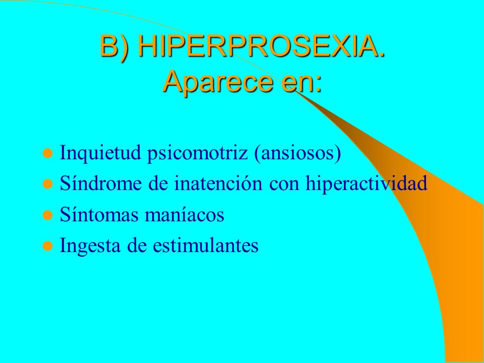 B) HIPERPROSEXIA. Aparece en: Inquietud psicomotriz (ansiosos) Síndrome de inatención con hiperactividad Síntomas maníacos Ingesta de estimulantes