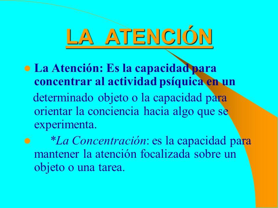 LA ATENCI Ó N La Atención: Es la capacidad para concentrar al actividad psíquica en un determinado objeto o la capacidad para orientar la conciencia h