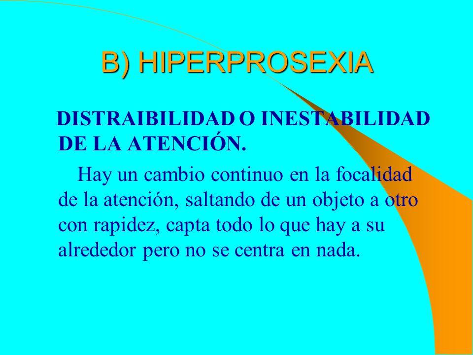 B) HIPERPROSEXIA DISTRAIBILIDAD O INESTABILIDAD DE LA ATENCIÓN. Hay un cambio continuo en la focalidad de la atención, saltando de un objeto a otro co