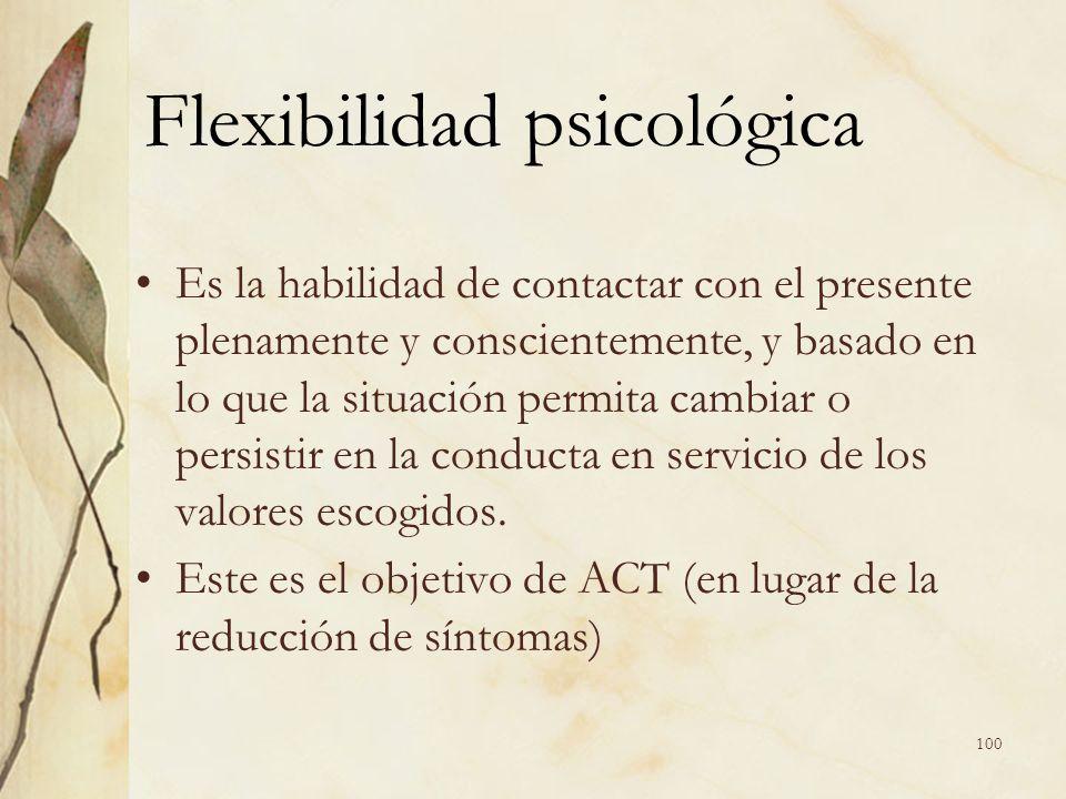 Flexibilidad psicológica Es la habilidad de contactar con el presente plenamente y conscientemente, y basado en lo que la situación permita cambiar o