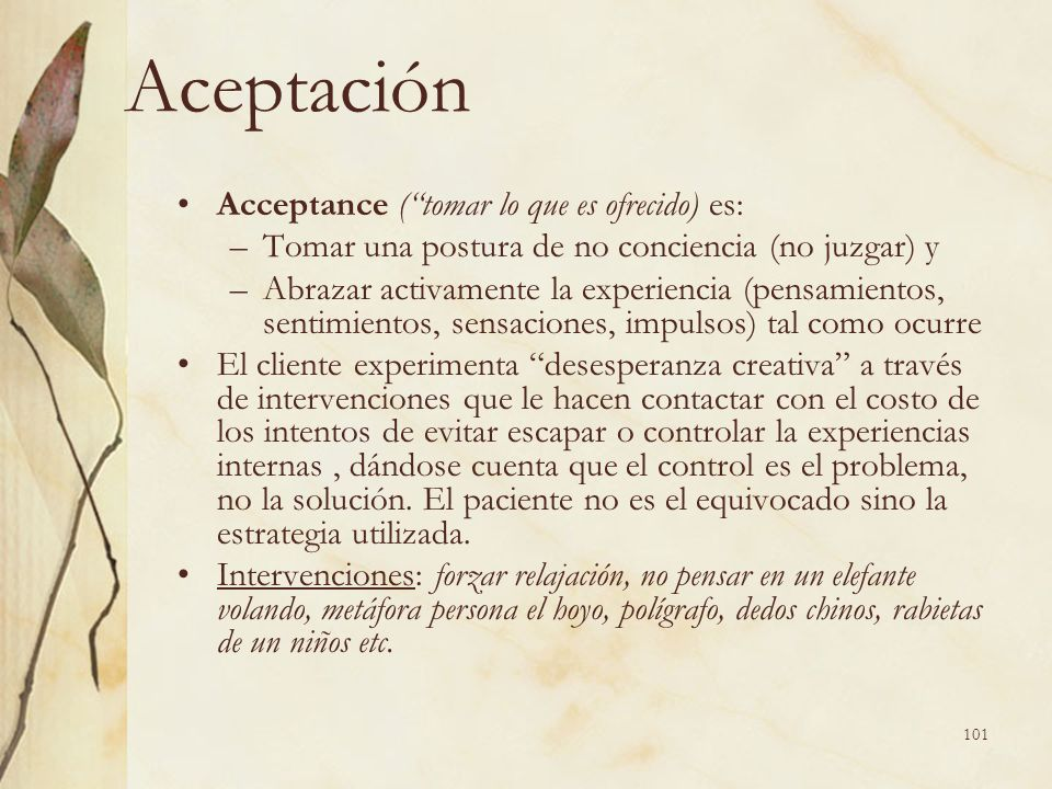 Aceptación Acceptance (tomar lo que es ofrecido) es: –Tomar una postura de no conciencia (no juzgar) y –Abrazar activamente la experiencia (pensamient