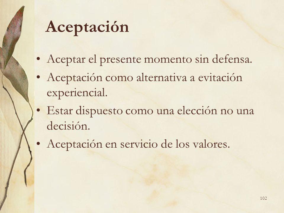 Aceptación Aceptar el presente momento sin defensa. Aceptación como alternativa a evitación experiencial. Estar dispuesto como una elección no una dec
