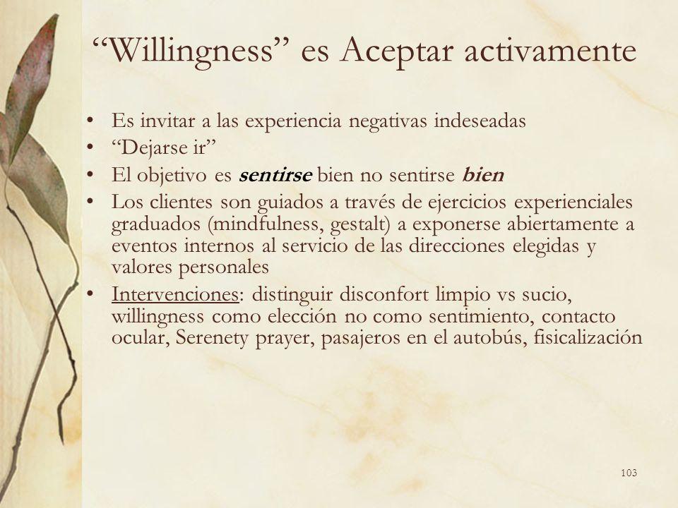 Willingness es Aceptar activamente Es invitar a las experiencia negativas indeseadas Dejarse ir El objetivo es sentirse bien no sentirse bien Los clie