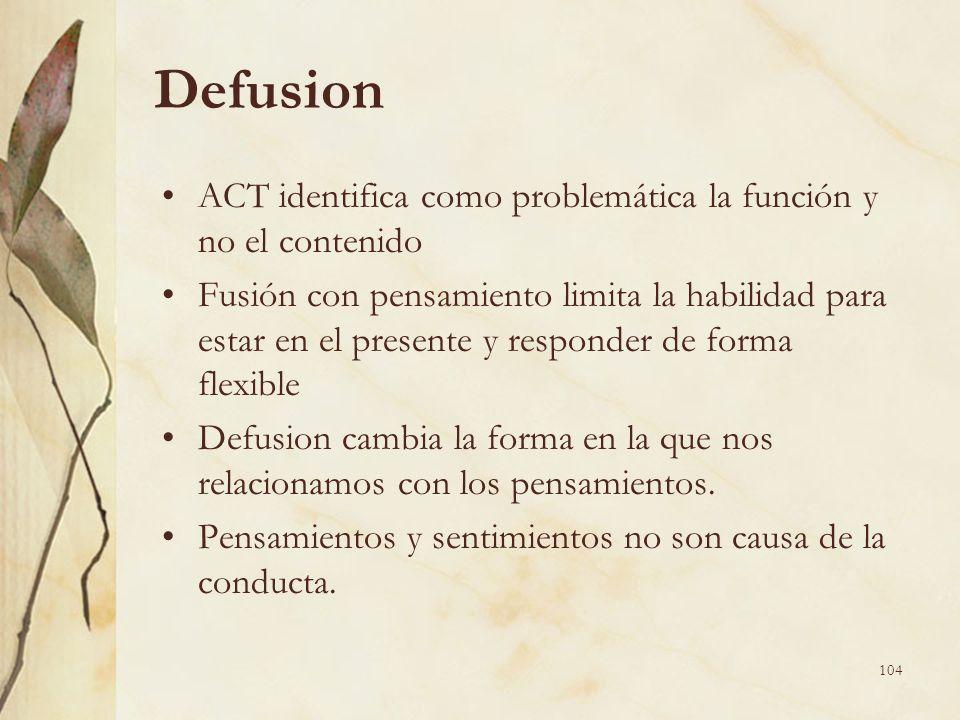 Defusion ACT identifica como problemática la función y no el contenido Fusión con pensamiento limita la habilidad para estar en el presente y responde