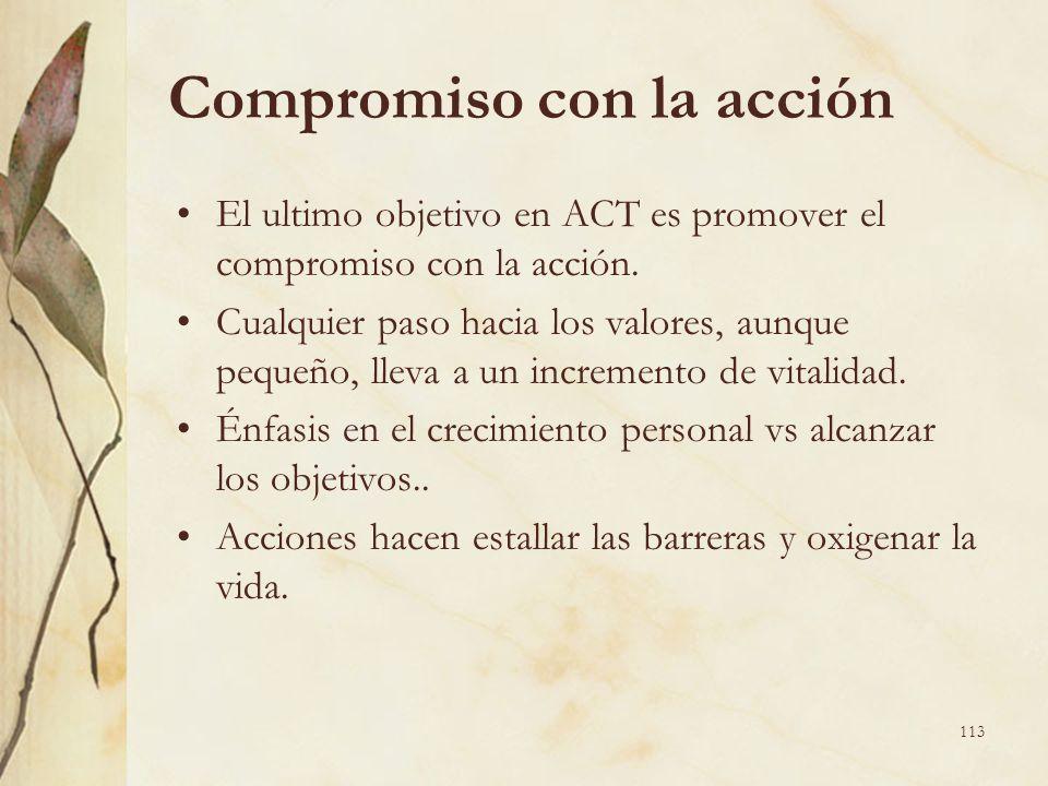 Compromiso con la acción El ultimo objetivo en ACT es promover el compromiso con la acción. Cualquier paso hacia los valores, aunque pequeño, lleva a