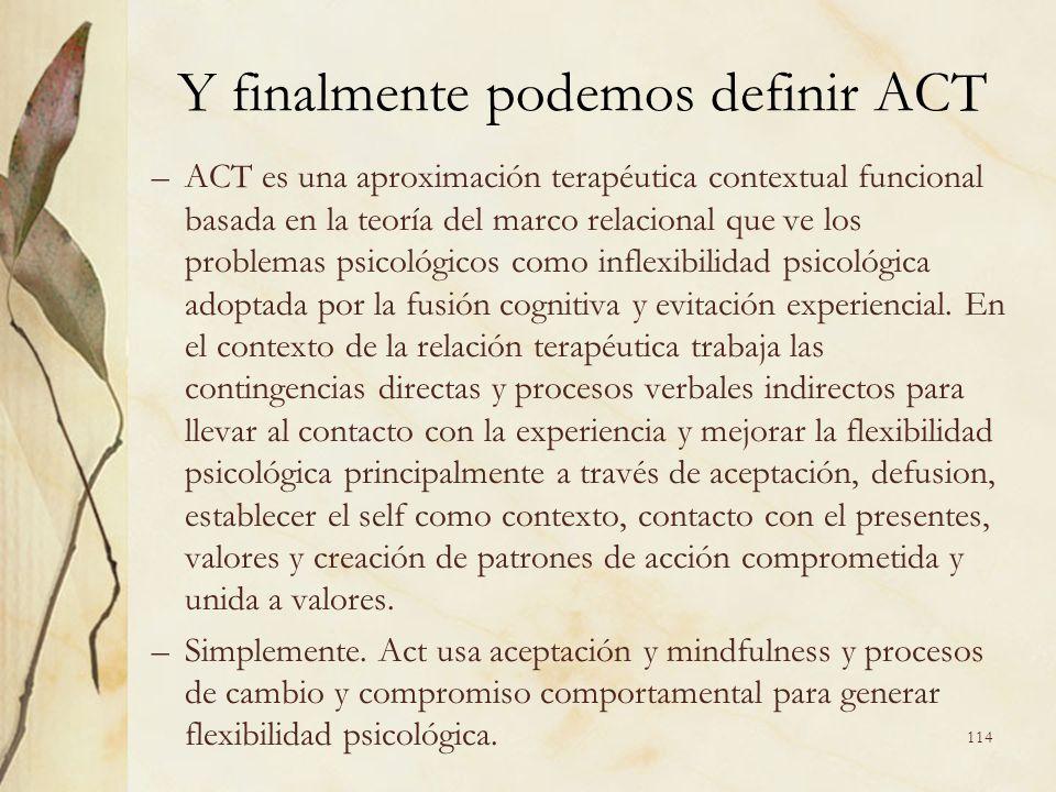Y finalmente podemos definir ACT –ACT es una aproximación terapéutica contextual funcional basada en la teoría del marco relacional que ve los problem