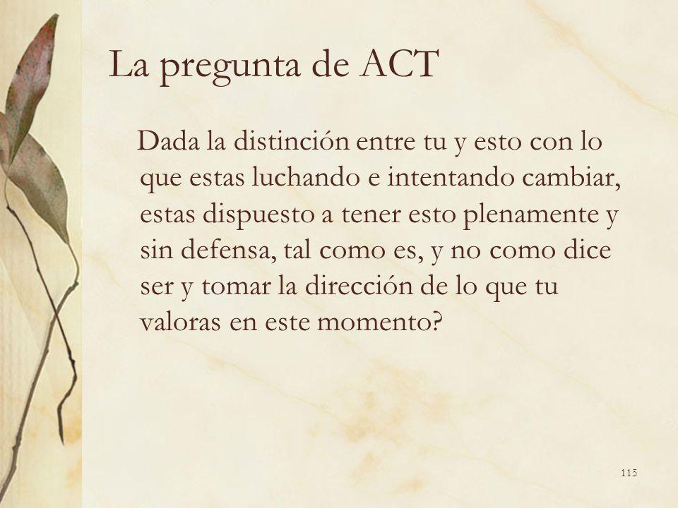 La pregunta de ACT Dada la distinción entre tu y esto con lo que estas luchando e intentando cambiar, estas dispuesto a tener esto plenamente y sin de