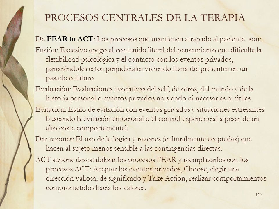 PROCESOS CENTRALES DE LA TERAPIA De FEAR to ACT: Los procesos que mantienen atrapado al paciente son: Fusión: Excesivo apego al contenido literal del