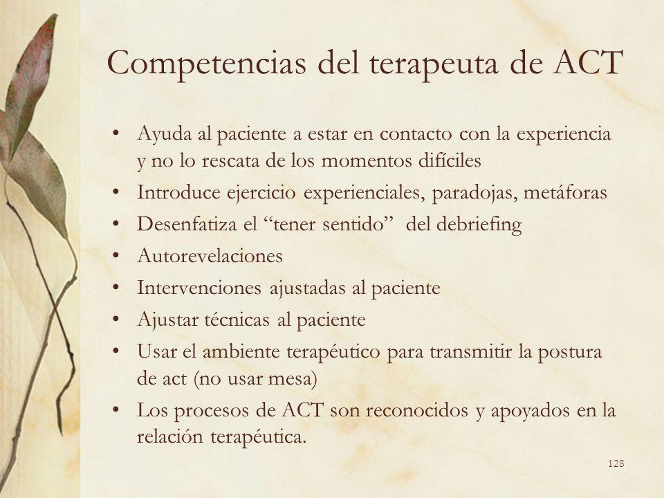 Competencias del terapeuta de ACT Ayuda al paciente a estar en contacto con la experiencia y no lo rescata de los momentos difíciles Introduce ejercic