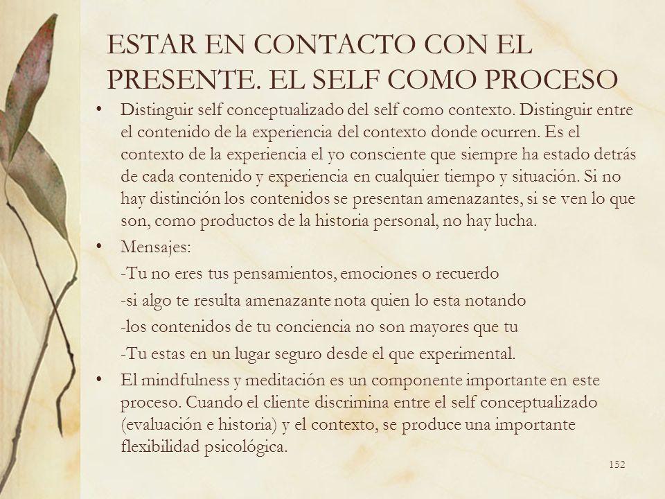 ESTAR EN CONTACTO CON EL PRESENTE. EL SELF COMO PROCESO Distinguir self conceptualizado del self como contexto. Distinguir entre el contenido de la ex