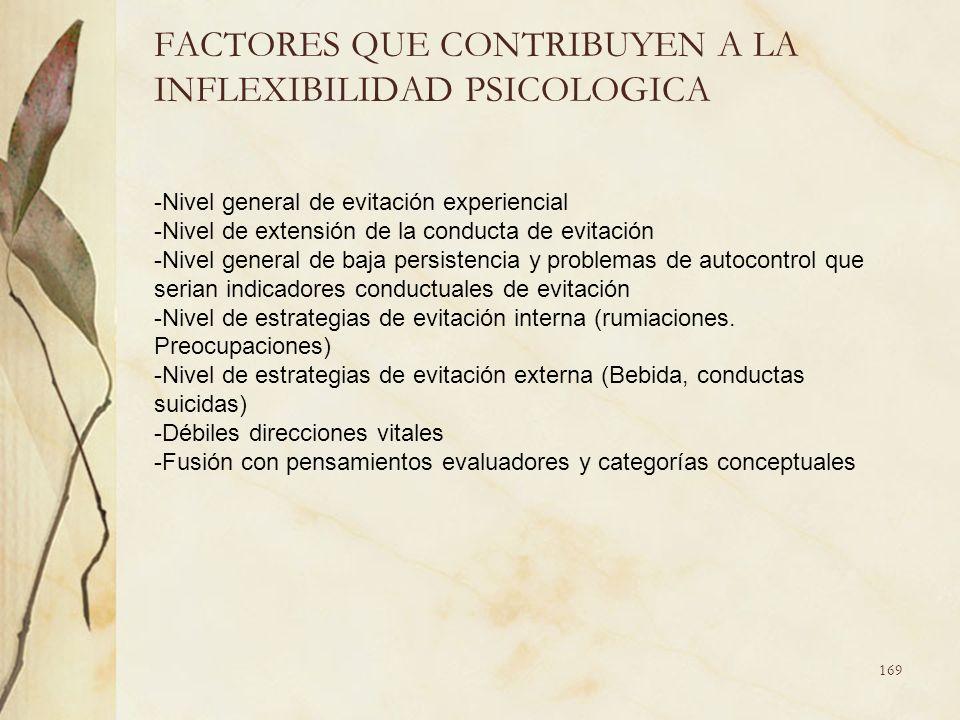 FACTORES QUE CONTRIBUYEN A LA INFLEXIBILIDAD PSICOLOGICA -Nivel general de evitación experiencial -Nivel de extensión de la conducta de evitación -Niv