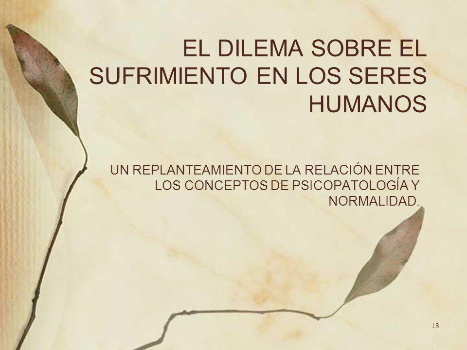 EL DILEMA SOBRE EL SUFRIMIENTO EN LOS SERES HUMANOS UN REPLANTEAMIENTO DE LA RELACIÓN ENTRE LOS CONCEPTOS DE PSICOPATOLOGÍA Y NORMALIDAD. 18