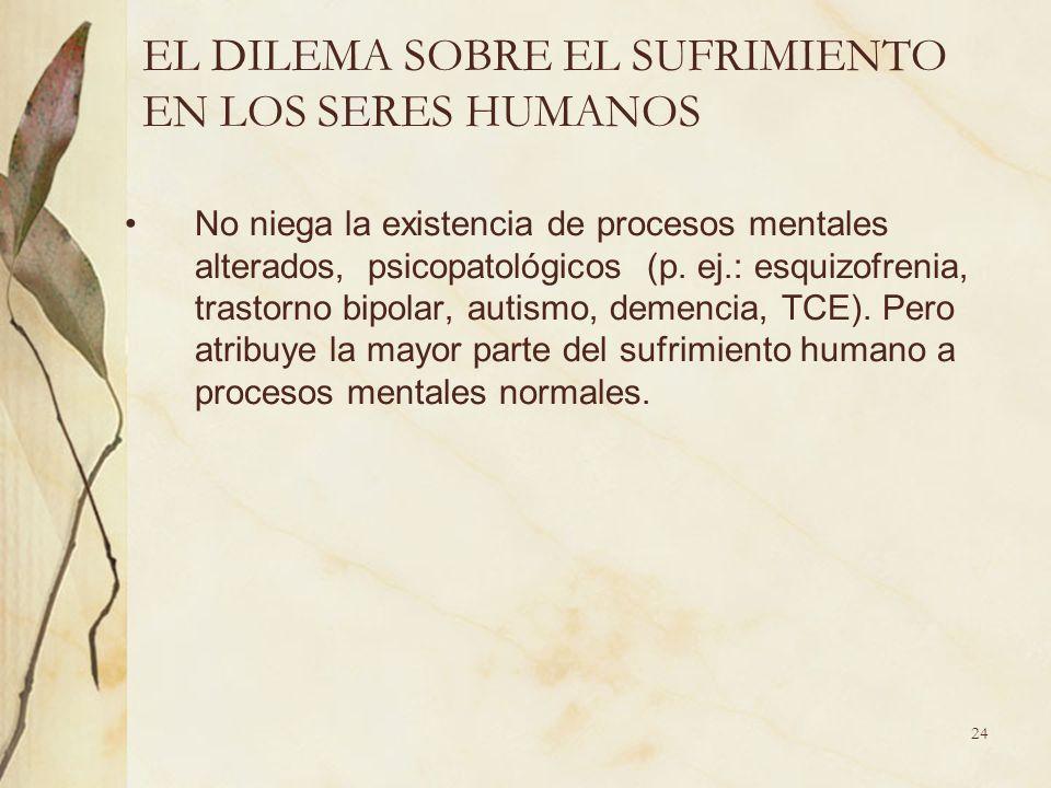 EL DILEMA SOBRE EL SUFRIMIENTO EN LOS SERES HUMANOS No niega la existencia de procesos mentales alterados, psicopatológicos (p. ej.: esquizofrenia, tr